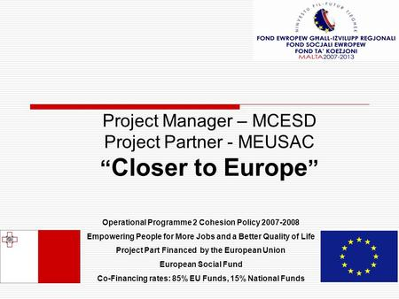 "Project Manager – MCESD Project Partner - MEUSAC "" Closer to Europe "" Operational Programme 2 Cohesion Policy 2007-2008 Empowering People for More Jobs."
