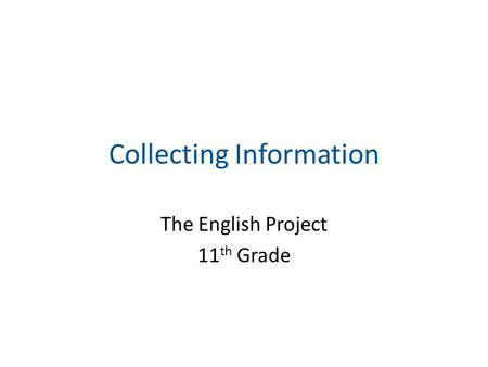 Collecting Information The English Project 11 th Grade.