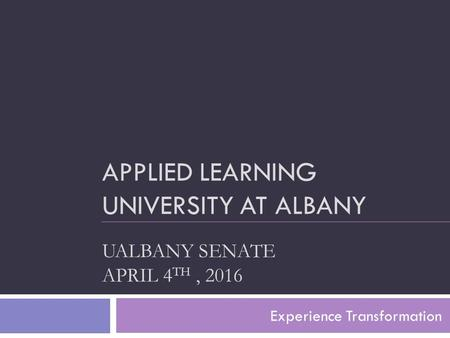 APPLIED LEARNING UNIVERSITY AT ALBANY UALBANY SENATE APRIL 4 TH, 2016 Experience Transformation.