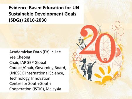 Evidence Based Education for UN Sustainable Development Goals (SDGs) 2016-2030 Academician Dato (Dr) Ir. Lee Yee Cheong Chair, IAP SEP Global Council/Chair,