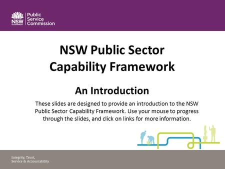 NSW Public Sector Capability Framework An Introduction These slides are designed to provide an introduction to the NSW Public Sector Capability Framework.