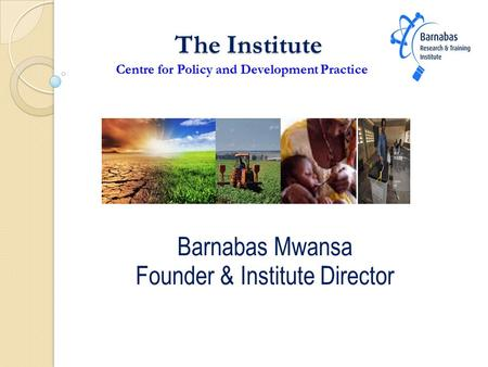 The Institute Centre for Policy and Development Practice The Institute Centre for Policy and Development Practice Barnabas Mwansa Founder & Institute Director.