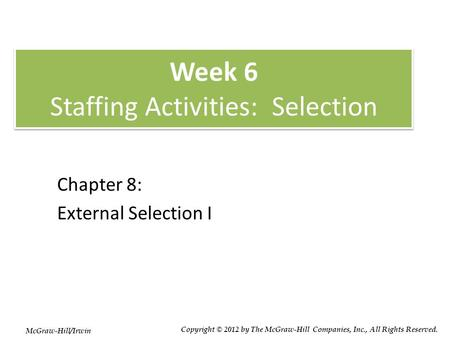 Week 6 Staffing Activities: Selection Chapter 8: External Selection I McGraw-Hill/Irwin Copyright © 2012 by The McGraw-Hill Companies, Inc., All Rights.