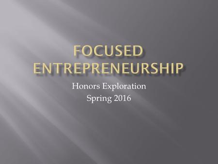 Honors Exploration Spring 2016.  One who creates a new business in the face of risk and uncertainty for the purpose of achieving profit and growth by.