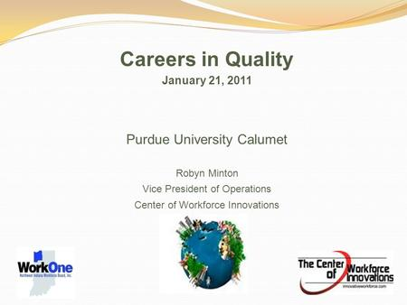 Careers in Quality January 21, 2011 Purdue University Calumet Robyn Minton Vice President of Operations Center of Workforce Innovations.