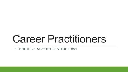 Career Practitioners LETHBRIDGE SCHOOL DISTRICT #51.
