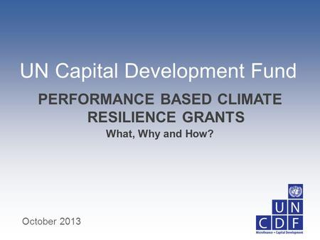UN Capital Development Fund What, Why and How? PERFORMANCE BASED CLIMATE RESILIENCE GRANTS October 2013.