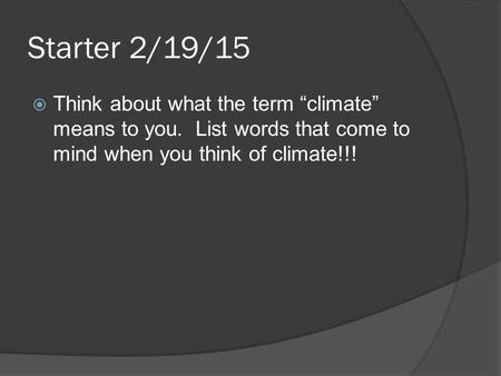 "Starter 2/19/15  Think about what the term ""climate"" means to you. List words that come to mind when you think of climate!!!"