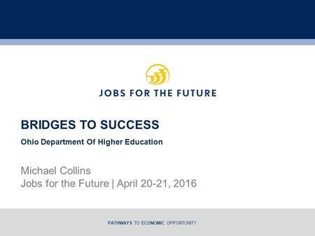 PATHWAYS TO ECONOMIC OPPORTUNITY Michael Collins Jobs for the Future | April 20-21, 2016 BRIDGES TO SUCCESS Ohio Department Of Higher Education.