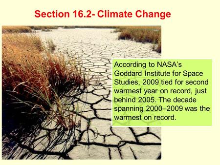 Section 16.2- Climate Change According to NASA's Goddard Institute for Space Studies, 2009 tied for second warmest year on record, just behind 2005. The.