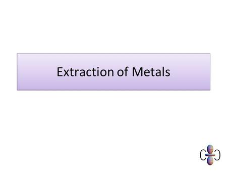 Extraction of Metals. GENERAL PRINCIPLES ores of some metals are very common (iron, aluminium) others occur only in limited quantities in selected areas.