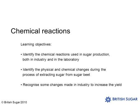 © British Sugar 2010 Chemical reactions Learning objectives: Identify the chemical reactions used in sugar production, both in industry and in the laboratory.