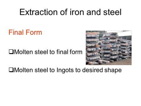 Extraction of iron and steel Final Form  Molten steel to final form  Molten steel to Ingots to desired shape.