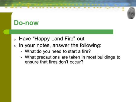 "Do-now o Have ""Happy Land Fire"" out o In your notes, answer the following: What do you need to start a fire? What precautions are taken in most buildings."