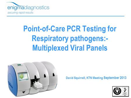 Point-of-Care PCR Testing for Respiratory pathogens:- Multiplexed Viral Panels David Squirrell, KTN Meeting September 2013.