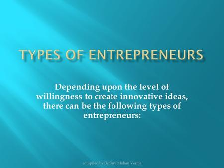 Depending upon the level of willingness to create innovative ideas, there can be the following types of entrepreneurs: compiled by Dr.Shiv Mohan Verma.