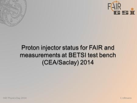 H4F Physics Day 2014 C.Ullmann Proton injector status for FAIR and measurements at BETSI test bench (CEA/Saclay) 2014.