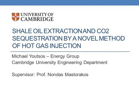 SHALE OIL EXTRACTION AND CO2 SEQUESTRATION BY A NOVEL METHOD OF HOT GAS INJECTION Michael Youtsos – Energy Group Cambridge University Engineering Department.