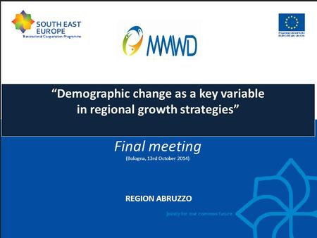 "REGION ABRUZZO ""Demographic change as a key variable in regional growth strategies"" Final meeting (Bologna, 13rd October 2014)"