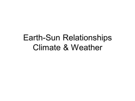 Earth-Sun Relationships Climate & Weather. Earth-Sun Relationships Climate and Weather Weather is the condition of the atmosphere at a specific time.