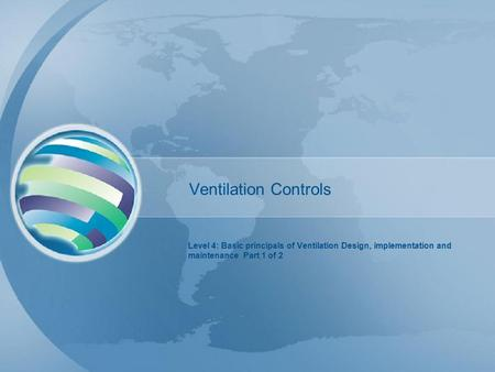 Ventilation Controls Level 4: Basic principals of Ventilation Design, implementation and maintenance Part 1 of 2.