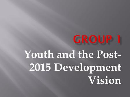 Youth and the Post- 2015 Development Vision.  To identify the transformative changes required to address the failure of the current development model.