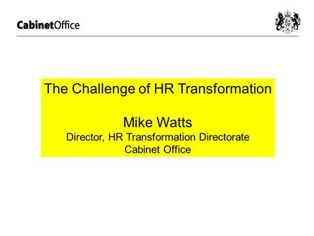 The Challenge of HR Transformation Mike Watts Director, HR Transformation Directorate Cabinet Office.