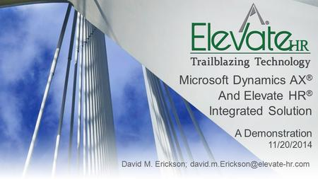 David M. Erickson; Microsoft Dynamics AX ® And Elevate HR ® Integrated Solution A Demonstration 11/20/2014.