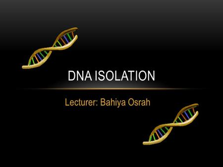 Lecturer: Bahiya Osrah DNA ISOLATION. DEOXYRIBONUCLEIC ACID OR DNA The molecule that controls everything that happens in the cell. DNA contains the genetic.