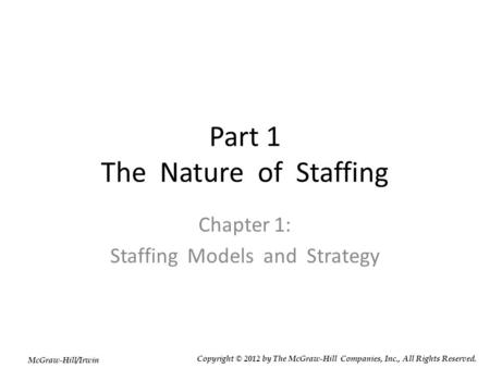 Part 1 The Nature of Staffing Chapter 1: Staffing Models and Strategy McGraw-Hill/Irwin Copyright © 2012 by The McGraw-Hill Companies, Inc., All Rights.