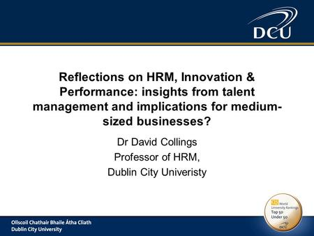 Reflections on HRM, Innovation & Performance: insights from talent management and implications for medium- sized businesses? Dr David Collings Professor.
