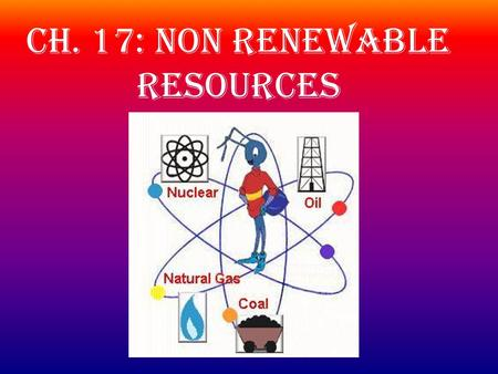 Ch. 17: Non Renewable Resources. Oil of Wilderness on Alaska's North Slope? Oil has been extracted from parts of Alaska's North Slope since 1977. The.