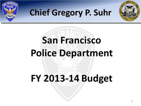 San Francisco Police Department FY 2013-14 Budget Chief Gregory P. Suhr 1.