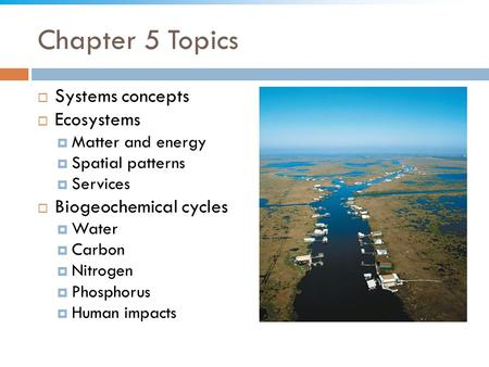 Chapter 5 Topics  Systems concepts  Ecosystems  Matter and energy  Spatial patterns  Services  Biogeochemical cycles  Water  Carbon  Nitrogen.