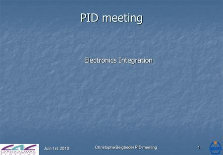 Juin 1st 2010 Christophe Beigbeder PID meeting1 PID meeting Electronics Integration.