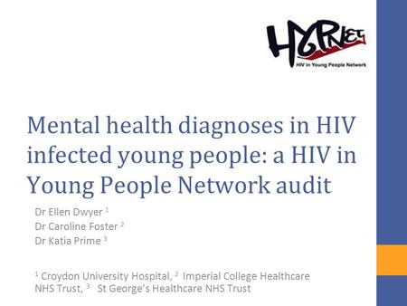 Mental health diagnoses in HIV infected young people: a HIV in Young People Network audit Dr Ellen Dwyer 1 Dr Caroline Foster 2 Dr Katia Prime 3 1 Croydon.