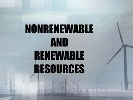 NONRENEWABLE AND RENEWABLE RESOURCES. Earth's Resources Mankind and Its' societies have become increasingly dependent on Energy resources for the: –production.