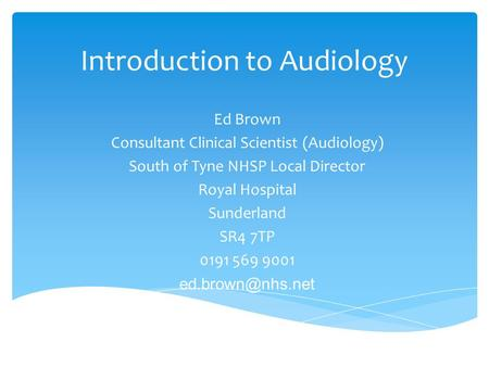 Introduction to Audiology Ed Brown Consultant Clinical Scientist (Audiology) South of Tyne NHSP Local Director Royal Hospital Sunderland SR4 7TP 0191 569.