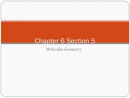 Molecular Geometry Chapter 6 Section 5 Molecular Geometry Properties of molecules also depend on their shape Polarity of each bond and geometry on molecule.
