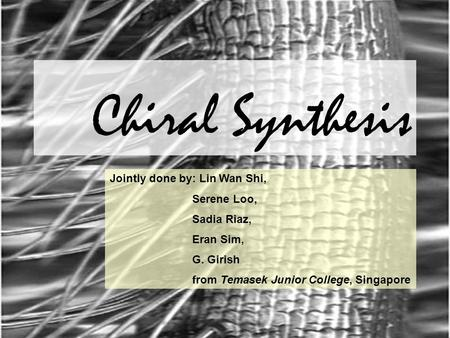 Chiral Synthesis Jointly done by: Lin Wan Shi, Serene Loo, Sadia Riaz, Eran Sim, G. Girish from Temasek Junior College, Singapore.