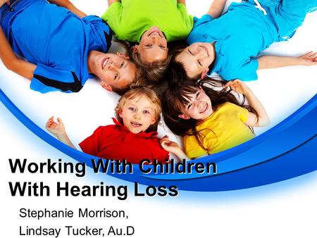 Working With Children With Hearing Loss Stephanie Morrison, Lindsay Tucker, Au.D.