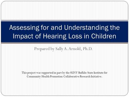 Prepared by Sally A. Arnold, Ph.D. Assessing for and Understanding the Impact of Hearing Loss in Children This project was supported in part by the SUNY.