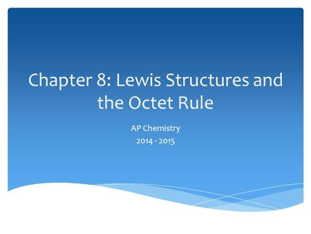 Chapter 8: Lewis Structures and the Octet Rule AP Chemistry 2014 - 2015.