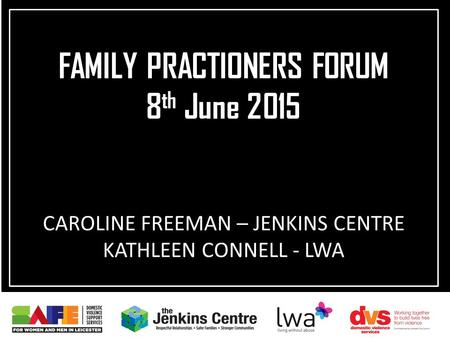 CAROLINE FREEMAN – JENKINS CENTRE KATHLEEN CONNELL - LWA FAMILY PRACTIONERS FORUM 8 th June 2015.
