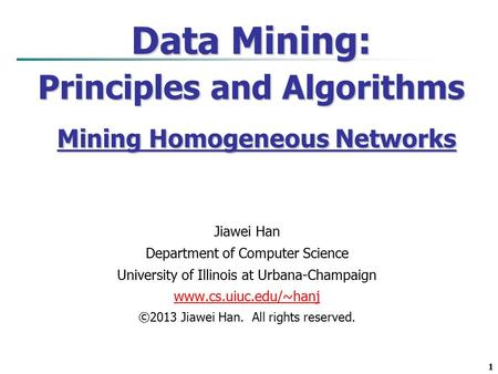 1 Data Mining: Principles and Algorithms Mining Homogeneous Networks Jiawei Han Department of Computer Science University of Illinois at Urbana-Champaign.