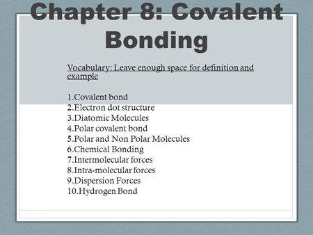 Chapter 8: Covalent Bonding Vocabulary: Leave enough space for definition and example 1.Covalent bond 2.Electron dot structure 3.Diatomic Molecules 4.Polar.