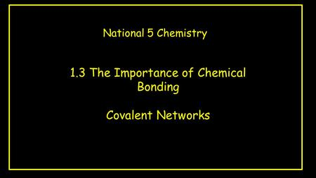 1.3 The Importance of Chemical Bonding Covalent Networks National 5 Chemistry.