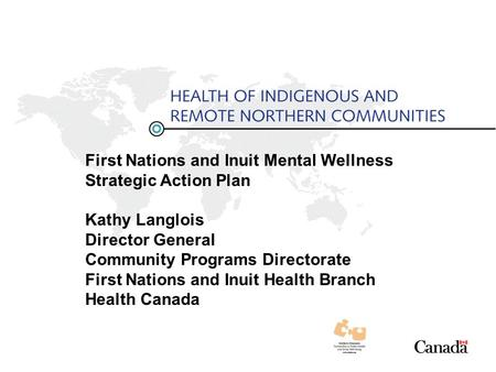 First Nations and Inuit Mental Wellness Strategic Action Plan Kathy Langlois Director General Community Programs Directorate First Nations and Inuit Health.