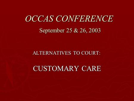 OCCAS CONFERENCE September 25 & 26, 2003 ALTERNATIVES TO COURT: CUSTOMARY CARE CUSTOMARY CARE.