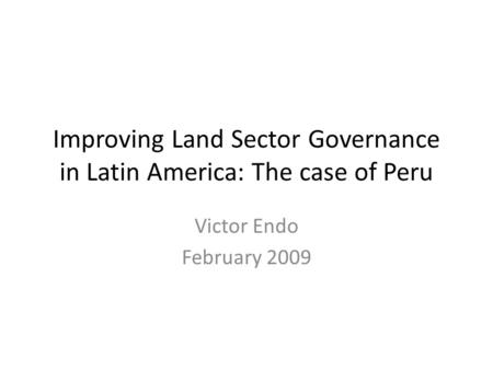 Improving Land Sector Governance in Latin America: The case of Peru Victor Endo February 2009.
